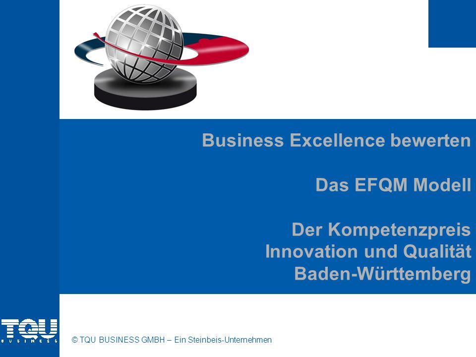 © TQU BUSINESS GMBH – Ein Steinbeis-Unternehmen Business Excellence bewerten Das EFQM Modell Der Kompetenzpreis Innovation und Qualität Baden-Württemb