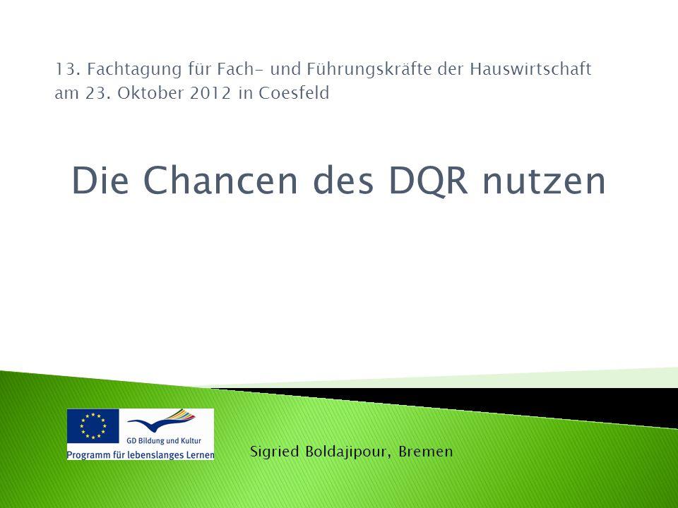 13. Fachtagung für Fach- und Führungskräfte der Hauswirtschaft am 23. Oktober 2012 in Coesfeld Die Chancen des DQR nutzen Sigried Boldajipour, Bremen