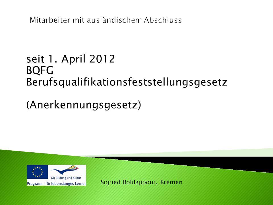 seit 1. April 2012 BQFG Berufsqualifikationsfeststellungsgesetz (Anerkennungsgesetz)
