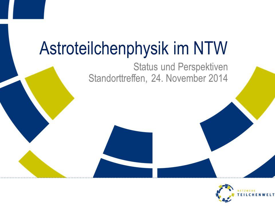 Astroteilchenphysik im NTW Status und Perspektiven Standorttreffen, 24. November 2014