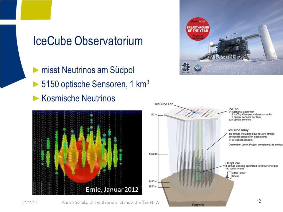 IceCube Observatorium ► misst Neutrinos am Südpol ► 5150 optische Sensoren, 1 km 3 ► Kosmische Neutrinos Ernie, Januar 2012 24/11/14Anneli Schulz, Ulrike Behrens, Standorttreffen NTW 12