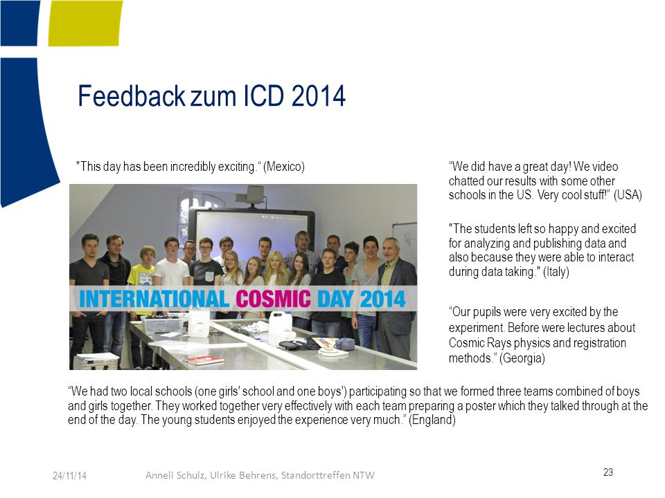 Feedback zum ICD 2014 The students left so happy and excited for analyzing and publishing data and also because they were able to interact during data taking. (Italy) This day has been incredibly exciting. (Mexico) We did have a great day.