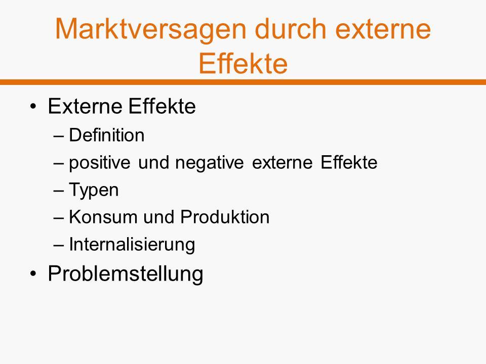 Marktversagen durch externe Effekte Externe Effekte –Definition –positive und negative externe Effekte –Typen –Konsum und Produktion –Internalisierung