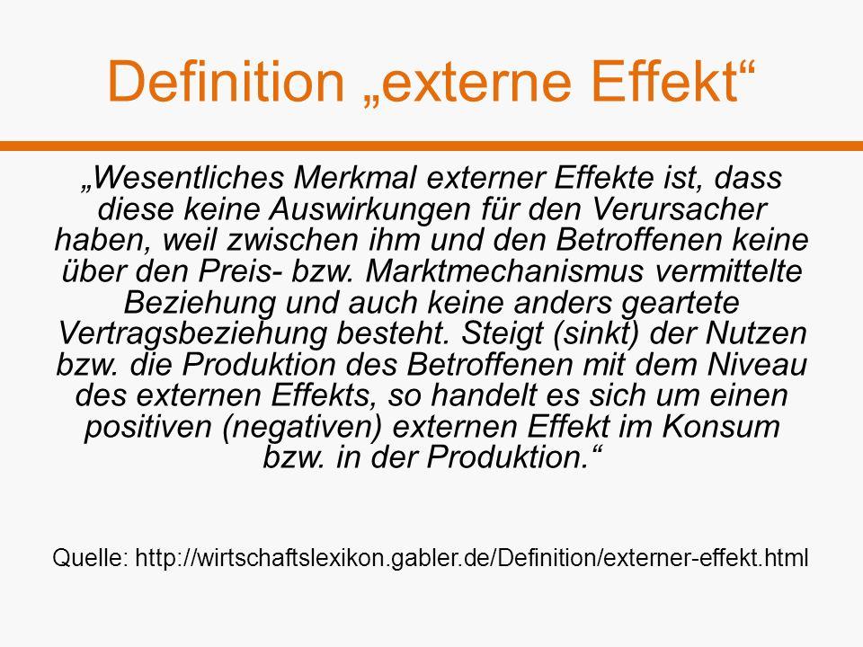 """Definition """"externe Effekt"""" """"Wesentliches Merkmal externer Effekte ist, dass diese keine Auswirkungen für den Verursacher haben, weil zwischen ihm und"""