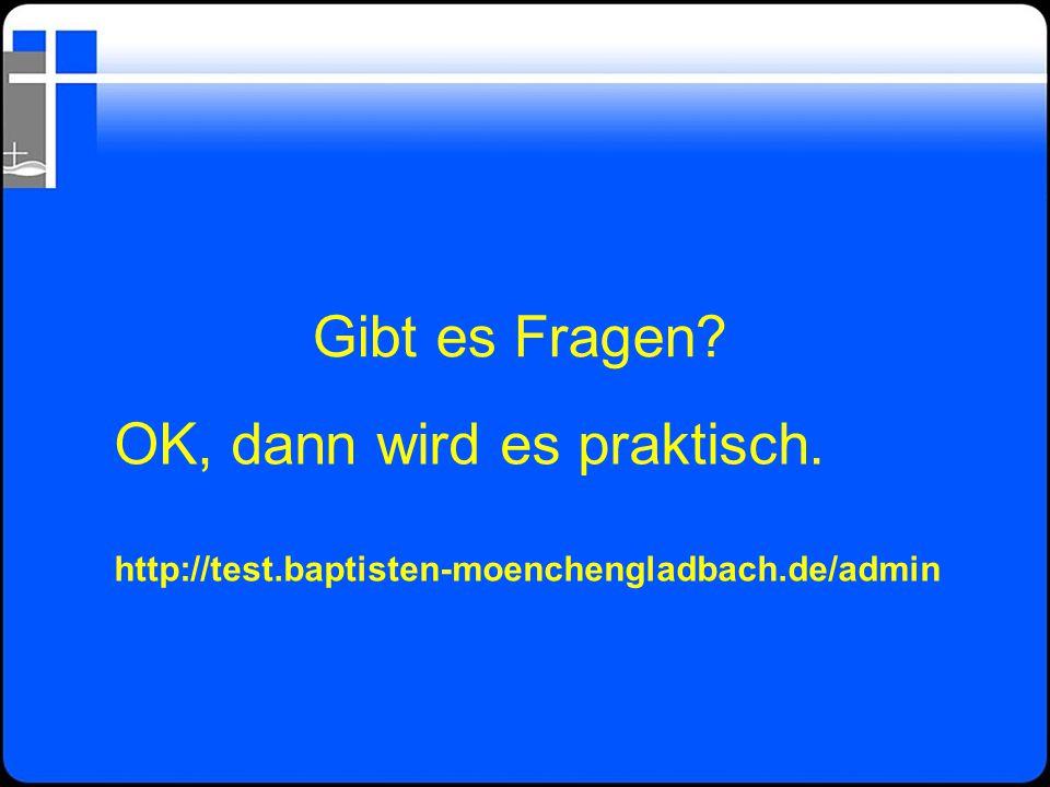 Gibt es Fragen? OK, dann wird es praktisch. http://test.baptisten-moenchengladbach.de/admin