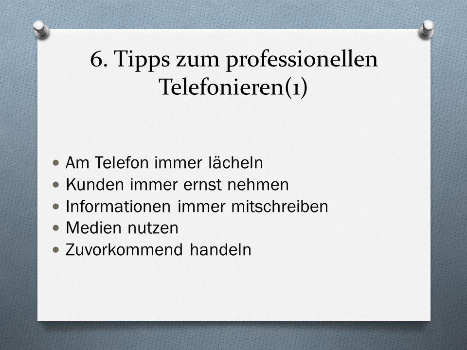6. Tipps zum professionellen Telefonieren(1) Am Telefon immer lächeln Kunden immer ernst nehmen Informationen immer mitschreiben Medien nutzen Zuvorko