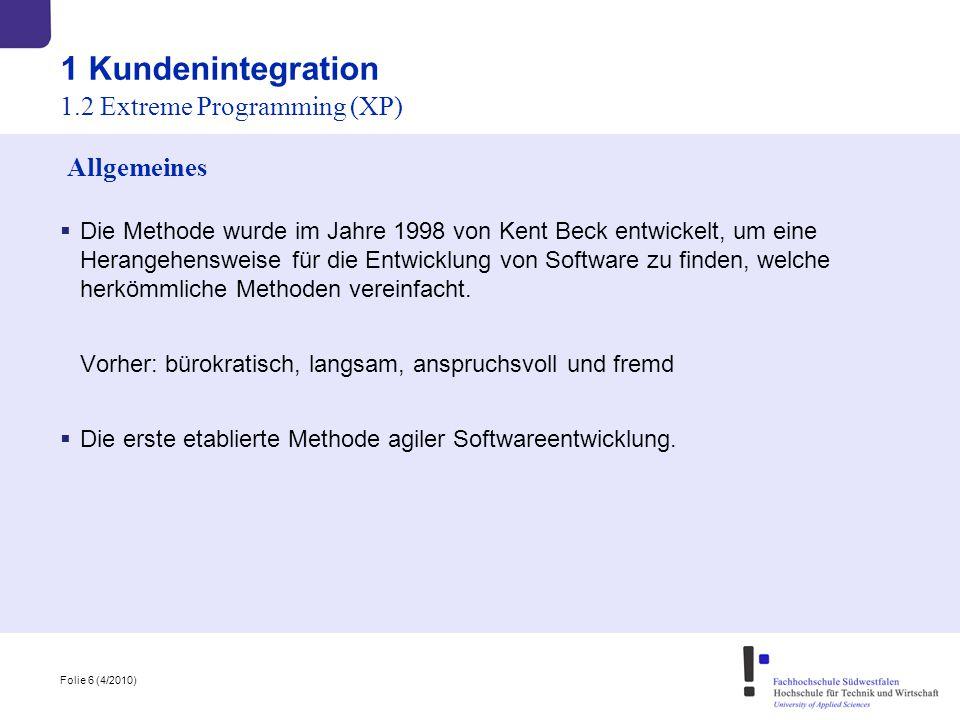 Folie 6 (4/2010) 1 Kundenintegration  Die Methode wurde im Jahre 1998 von Kent Beck entwickelt, um eine Herangehensweise für die Entwicklung von Soft