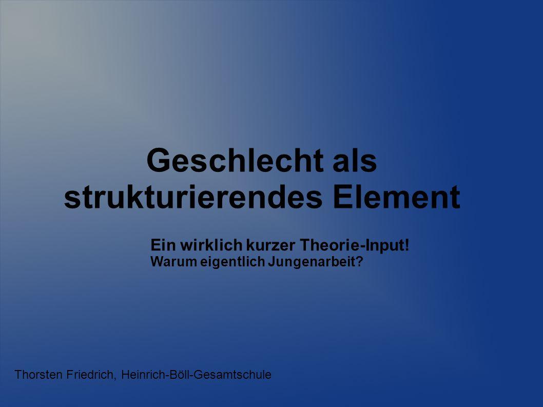 Geschlecht als strukturierendes Element Thorsten Friedrich, Heinrich-Böll-Gesamtschule Ein wirklich kurzer Theorie-Input! Warum eigentlich Jungenarbei