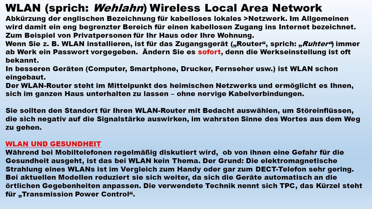 WLAN (sprich: Wehlahn) Wireless Local Area Network Abkürzung der englischen Bezeichnung für kabelloses lokales >Netzwerk. Im Allgemeinen wird damit ei