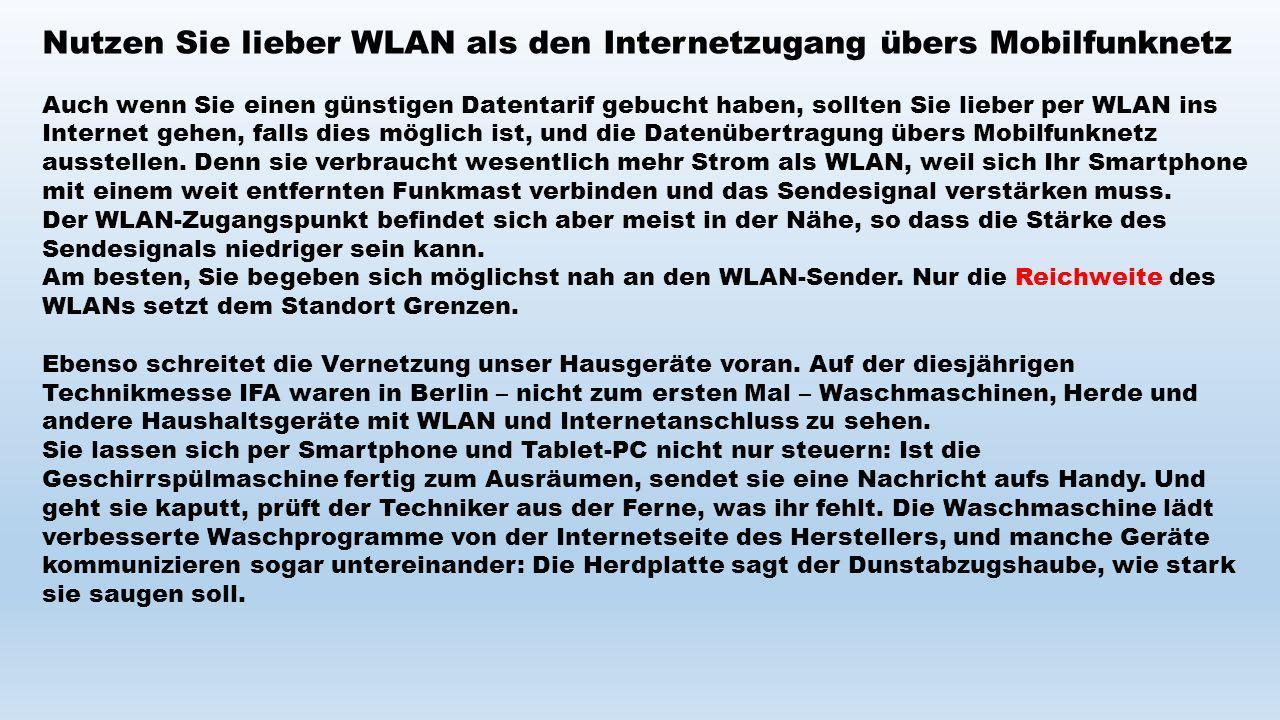 Nutzen Sie lieber WLAN als den Internetzugang übers Mobilfunknetz Auch wenn Sie einen günstigen Datentarif gebucht haben, sollten Sie lieber per WLAN ins Internet gehen, falls dies möglich ist, und die Datenübertragung übers Mobilfunknetz ausstellen.