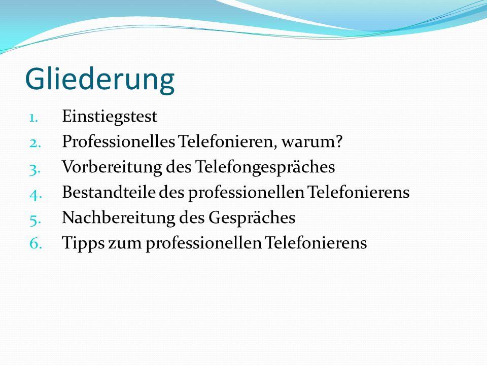 Gliederung 1. Einstiegstest 2. Professionelles Telefonieren, warum? 3. Vorbereitung des Telefongespräches 4. Bestandteile des professionellen Telefoni
