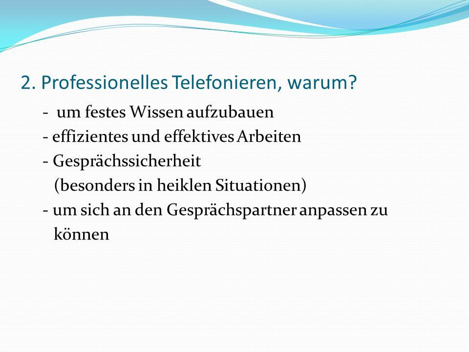 2. Professionelles Telefonieren, warum? - um festes Wissen aufzubauen - effizientes und effektives Arbeiten - Gesprächssicherheit (besonders in heikle
