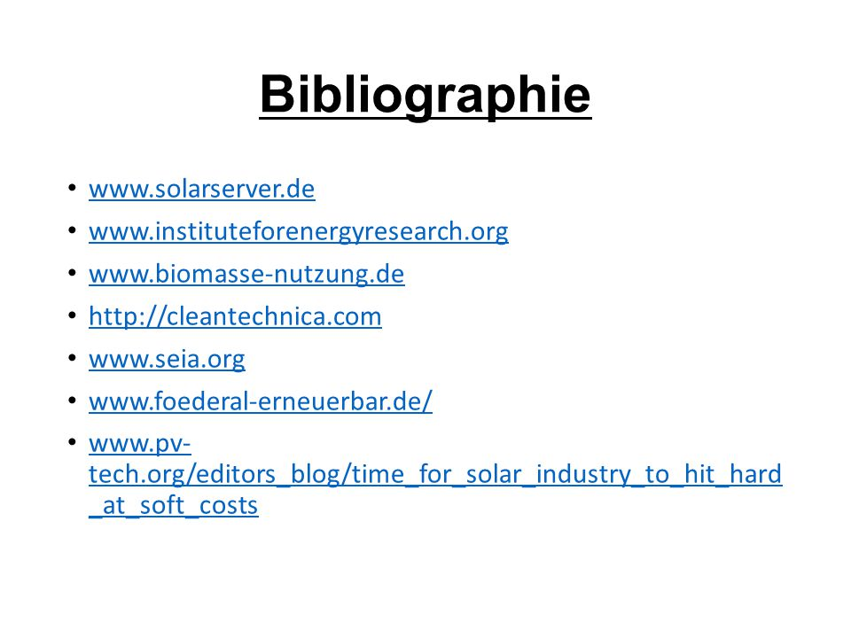 Bibliographie www.solarserver.de www.instituteforenergyresearch.org www.biomasse-nutzung.de http://cleantechnica.com www.seia.org www.foederal-erneuerbar.de/ www.pv- tech.org/editors_blog/time_for_solar_industry_to_hit_hard _at_soft_costs www.pv- tech.org/editors_blog/time_for_solar_industry_to_hit_hard _at_soft_costs