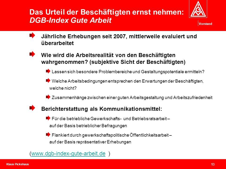 Klaus Pickshaus Vorstand 13 Das Urteil der Beschäftigten ernst nehmen: DGB-Index Gute Arbeit Jährliche Erhebungen seit 2007, mittlerweile evaluiert un