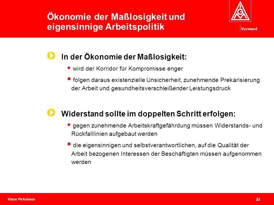 Klaus Pickshaus Vorstand 22 Ökonomie der Maßlosigkeit und eigensinnige Arbeitspolitik In der Ökonomie der Maßlosigkeit:  wird der Korridor für Kompro