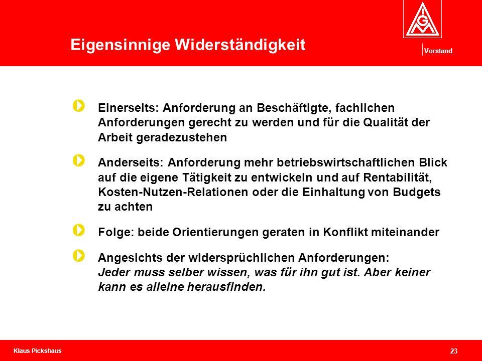 Klaus Pickshaus Vorstand 23 Eigensinnige Widerständigkeit Einerseits: Anforderung an Beschäftigte, fachlichen Anforderungen gerecht zu werden und für