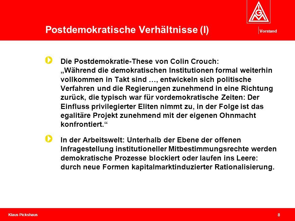 Klaus Pickshaus Vorstand 9 Postdemokratische Verhältnisse (II) Ergo: Vermarktlichte und entgrenzte Arbeit wird niemals demokratische Arbeit sein, wie erfolgreich institutionalisierte Mitbestimmung auch verteidigt werden kann.