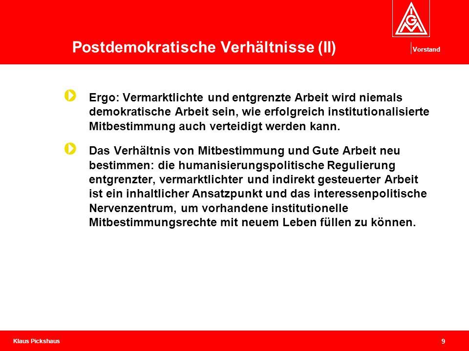 Klaus Pickshaus Vorstand 9 Postdemokratische Verhältnisse (II) Ergo: Vermarktlichte und entgrenzte Arbeit wird niemals demokratische Arbeit sein, wie