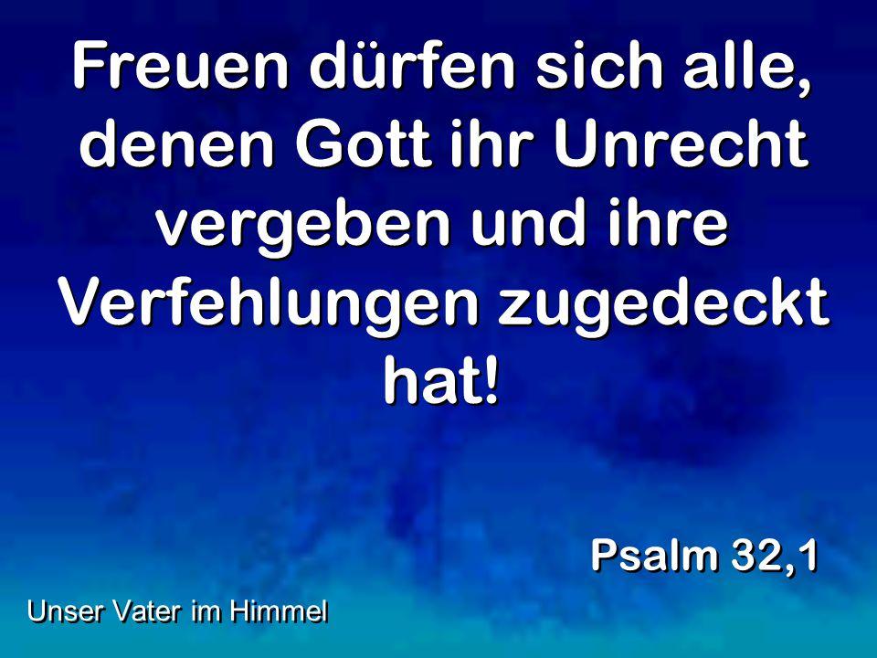 Freuen dürfen sich alle, denen Gott ihr Unrecht vergeben und ihre Verfehlungen zugedeckt hat.