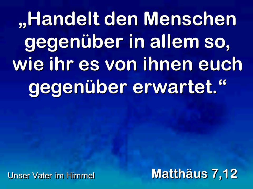 """""""Handelt den Menschen gegenüber in allem so, wie ihr es von ihnen euch gegenüber erwartet. Matthäus 7,12 Unser Vater im Himmel"""