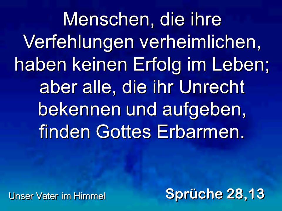 Menschen, die ihre Verfehlungen verheimlichen, haben keinen Erfolg im Leben; aber alle, die ihr Unrecht bekennen und aufgeben, finden Gottes Erbarmen.