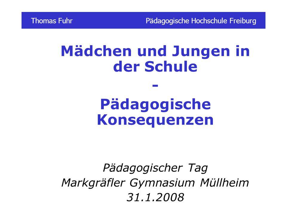 Thomas FuhrPädagogische Hochschule Freiburg Mädchen und Jungen in der Schule - Pädagogische Konsequenzen Pädagogischer Tag Markgräfler Gymnasium Müllheim 31.1.2008