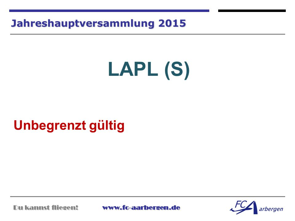 Du kannst fliegen!www.fc-aarbergen.de Du kannst fliegen! www.fc-aarbergen.de Jahreshauptversammlung 2015 LAPL (S) Unbegrenzt gültig
