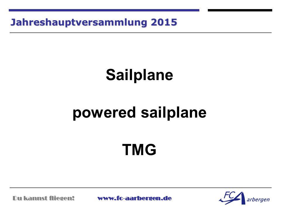 Du kannst fliegen!www.fc-aarbergen.de Du kannst fliegen! www.fc-aarbergen.de Jahreshauptversammlung 2015 Sailplane powered sailplane TMG