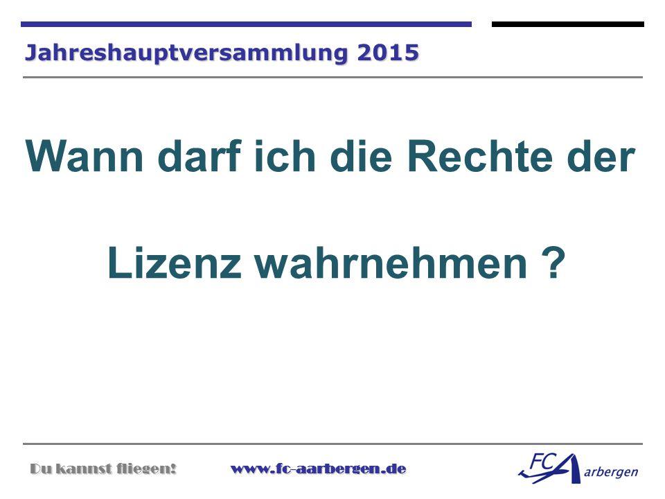 Du kannst fliegen!www.fc-aarbergen.de Du kannst fliegen! www.fc-aarbergen.de Jahreshauptversammlung 2015 Wann darf ich die Rechte der Lizenz wahrnehme