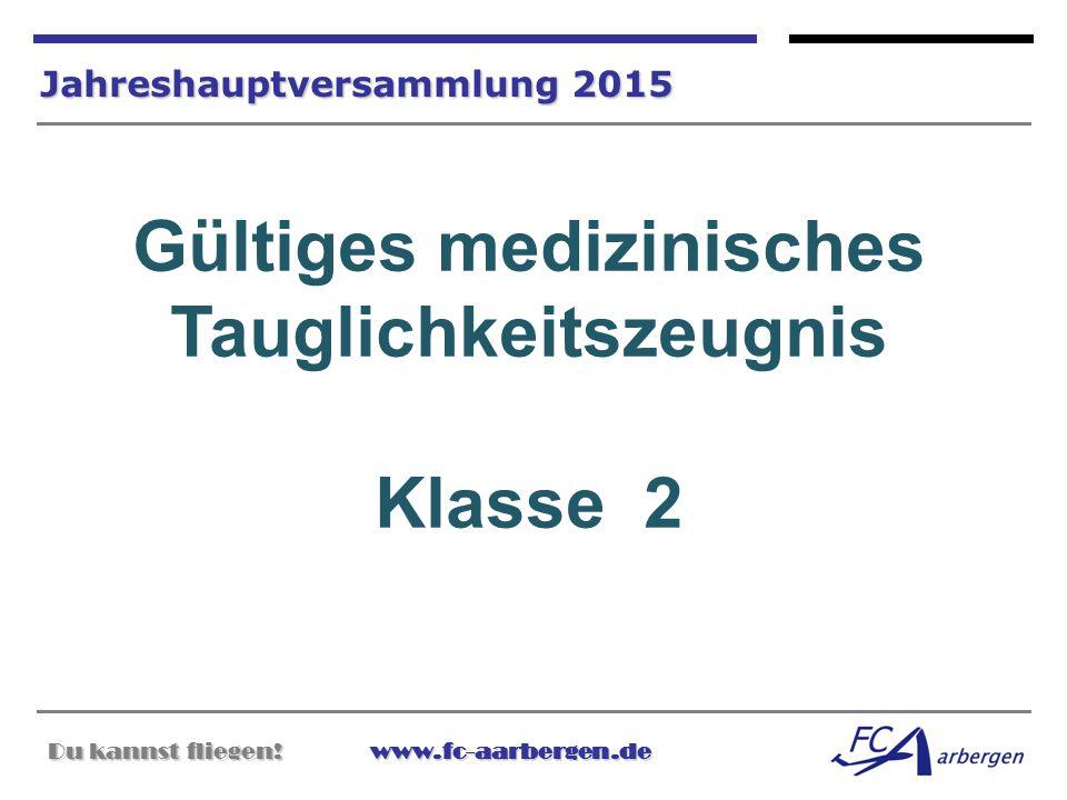 Du kannst fliegen!www.fc-aarbergen.de Du kannst fliegen! www.fc-aarbergen.de Jahreshauptversammlung 2015 Gültiges medizinisches Tauglichkeitszeugnis K