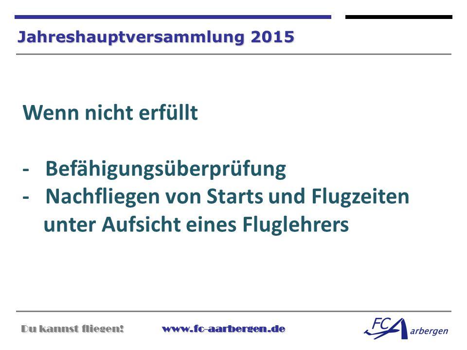 Du kannst fliegen!www.fc-aarbergen.de Du kannst fliegen! www.fc-aarbergen.de Jahreshauptversammlung 2015 Wenn nicht erfüllt - Befähigungsüberprüfung -