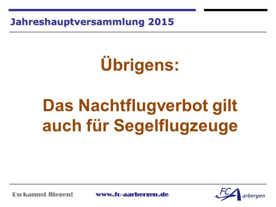 Du kannst fliegen!www.fc-aarbergen.de Du kannst fliegen! www.fc-aarbergen.de Jahreshauptversammlung 2015 Übrigens: Das Nachtflugverbot gilt auch für S