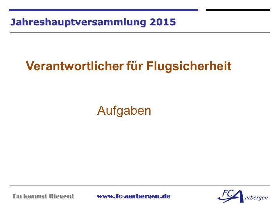 Du kannst fliegen!www.fc-aarbergen.de Du kannst fliegen! www.fc-aarbergen.de Jahreshauptversammlung 2015 Verantwortlicher für Flugsicherheit Aufgaben