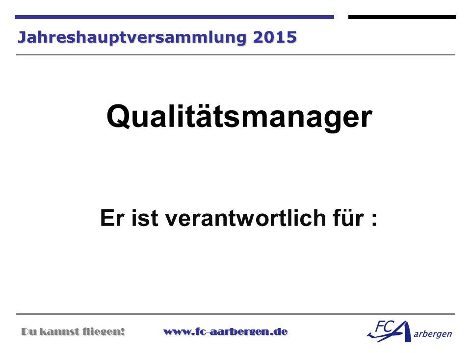 Du kannst fliegen!www.fc-aarbergen.de Du kannst fliegen! www.fc-aarbergen.de Jahreshauptversammlung 2015 Qualitätsmanager Er ist verantwortlich für :