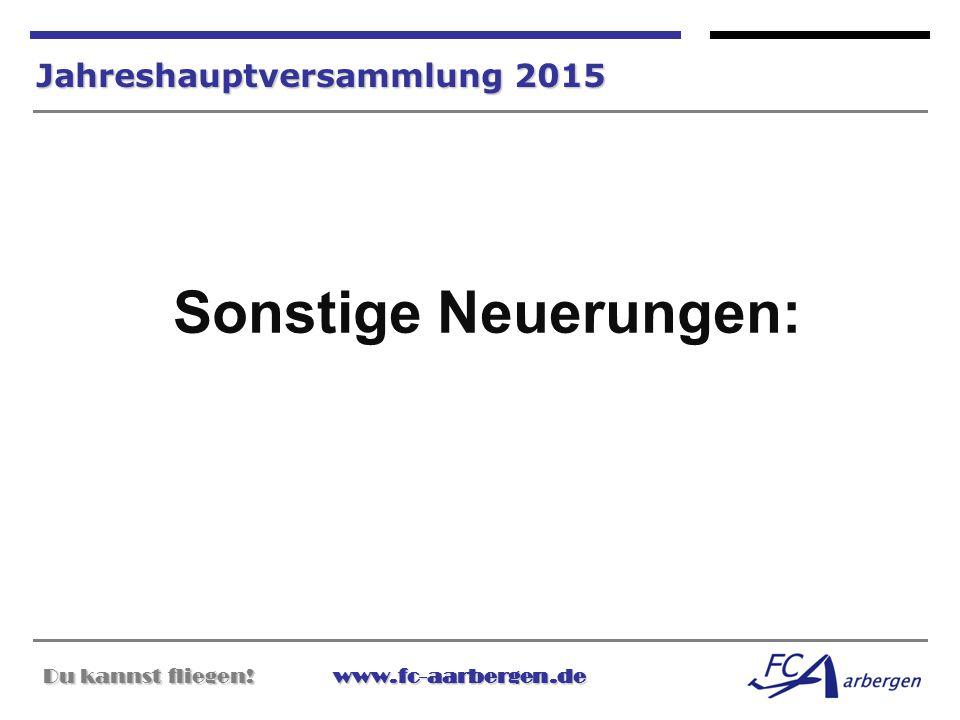 Du kannst fliegen!www.fc-aarbergen.de Du kannst fliegen! www.fc-aarbergen.de Jahreshauptversammlung 2015 Sonstige Neuerungen: