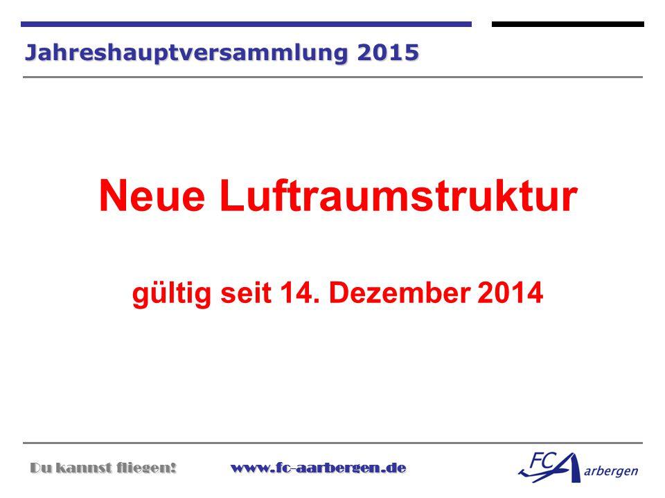 Du kannst fliegen!www.fc-aarbergen.de Du kannst fliegen! www.fc-aarbergen.de Jahreshauptversammlung 2015 Neue Luftraumstruktur gültig seit 14. Dezembe