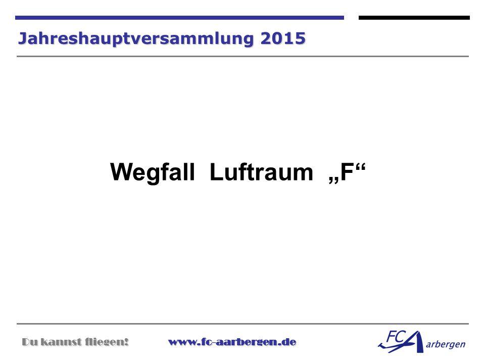 """Du kannst fliegen!www.fc-aarbergen.de Du kannst fliegen! www.fc-aarbergen.de Jahreshauptversammlung 2015 Wegfall Luftraum """"F"""""""
