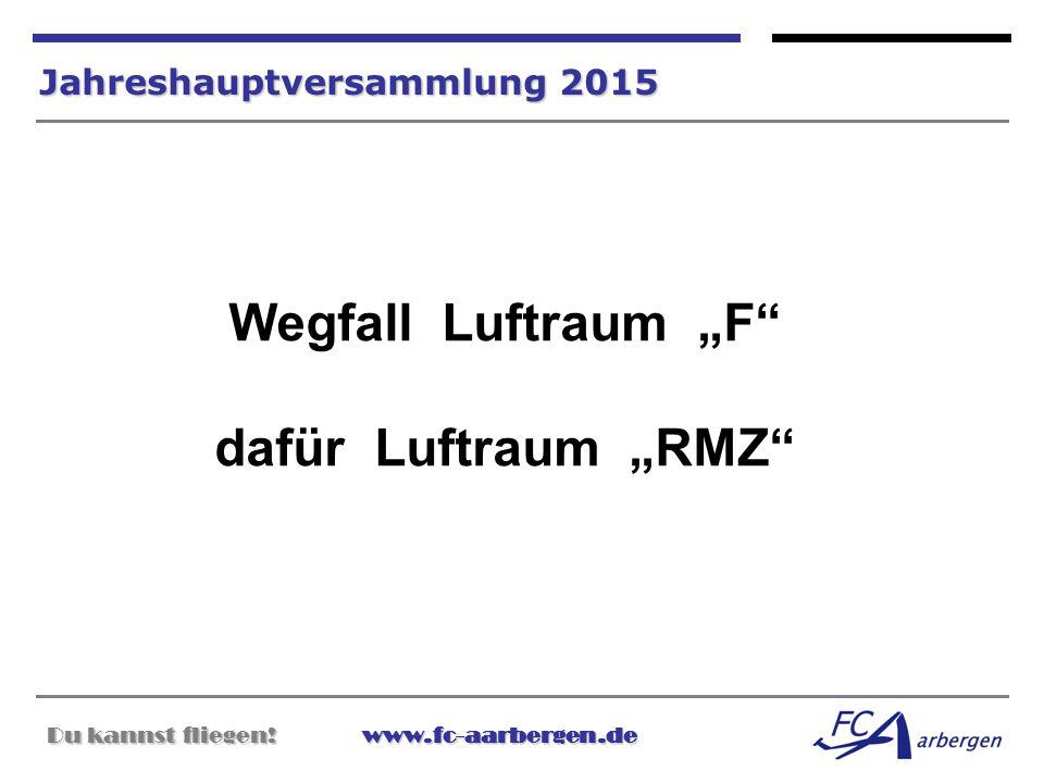 """Du kannst fliegen!www.fc-aarbergen.de Du kannst fliegen! www.fc-aarbergen.de Jahreshauptversammlung 2015 Wegfall Luftraum """"F"""" dafür Luftraum """"RMZ"""""""