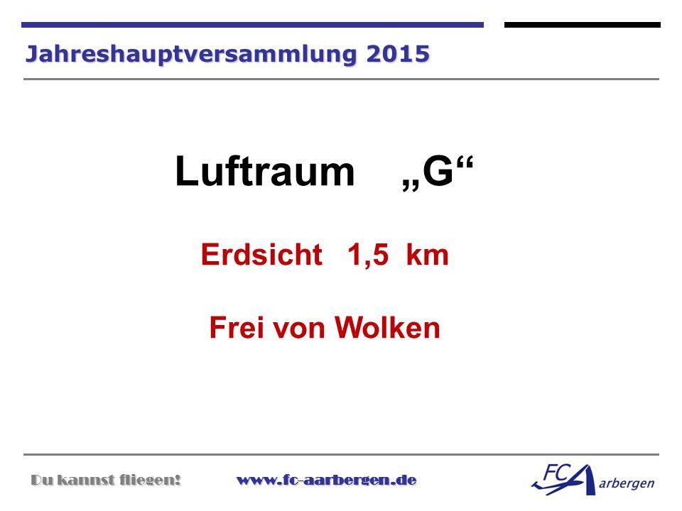 """Du kannst fliegen!www.fc-aarbergen.de Du kannst fliegen! www.fc-aarbergen.de Jahreshauptversammlung 2015 Luftraum """"G"""" Erdsicht 1,5 km Frei von Wolken"""