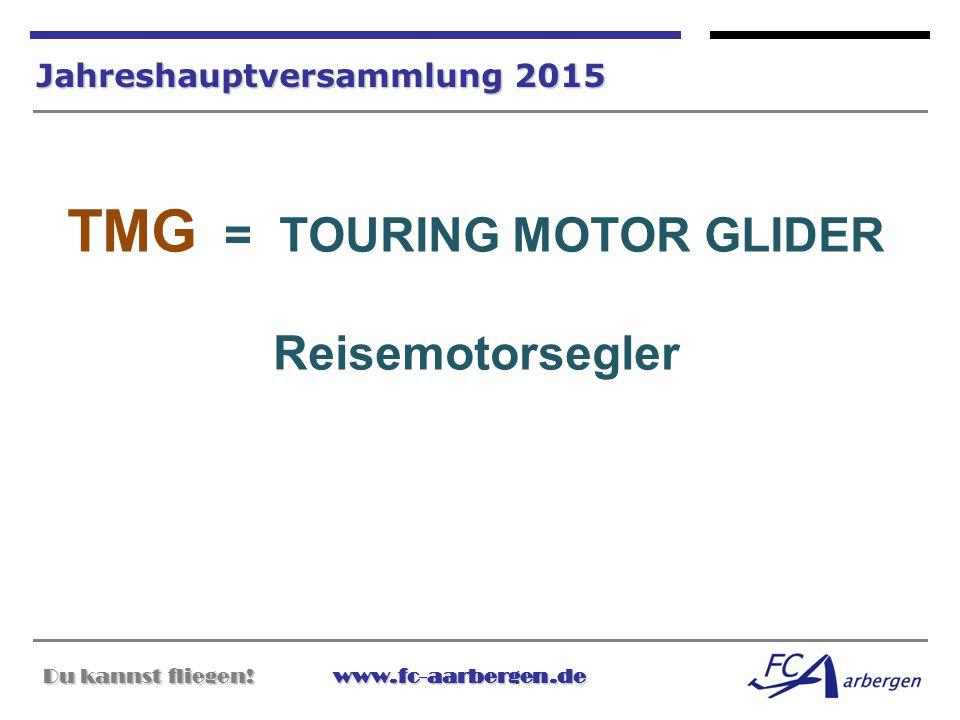 Du kannst fliegen!www.fc-aarbergen.de Du kannst fliegen! www.fc-aarbergen.de Jahreshauptversammlung 2015 TMG = TOURING MOTOR GLIDER Reisemotorsegler