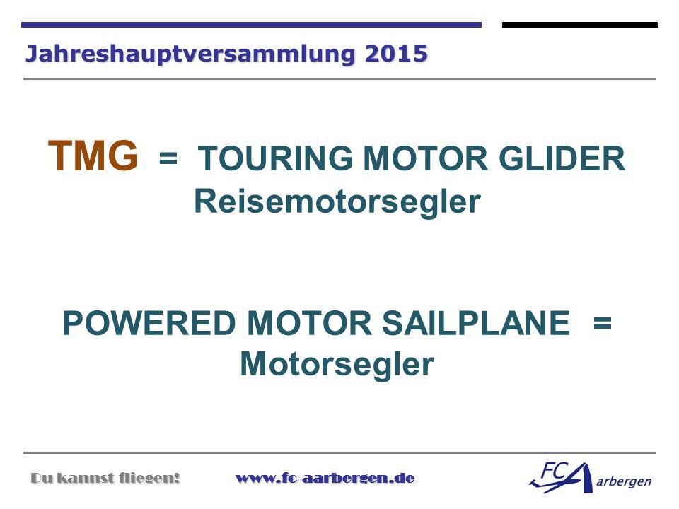 Du kannst fliegen!www.fc-aarbergen.de Du kannst fliegen! www.fc-aarbergen.de Jahreshauptversammlung 2015 TMG = TOURING MOTOR GLIDER Reisemotorsegler P
