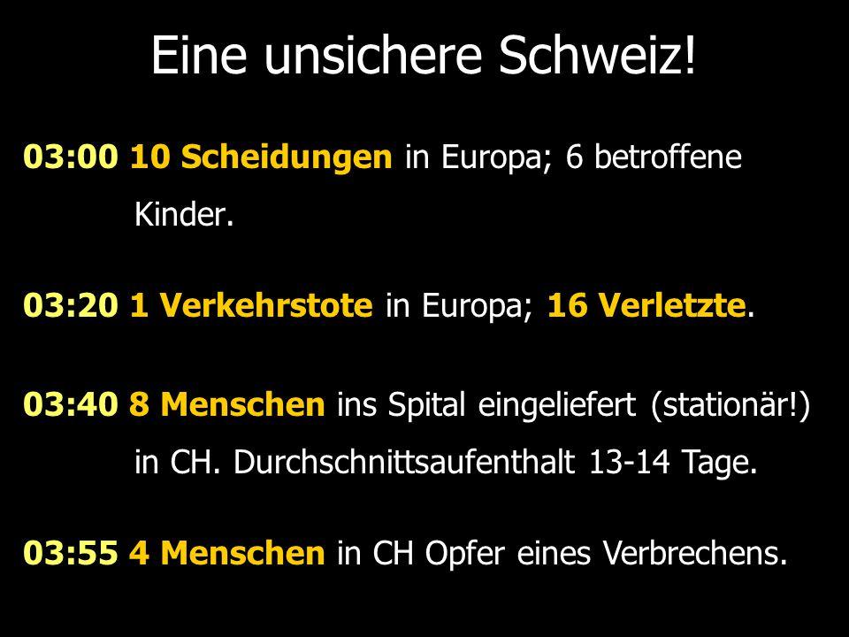 Eine unsichere Schweiz! 03:00 10 Scheidungen in Europa; 6 betroffene Kinder. 03:20 1 Verkehrstote in Europa; 16 Verletzte. 03:40 8 Menschen ins Spital