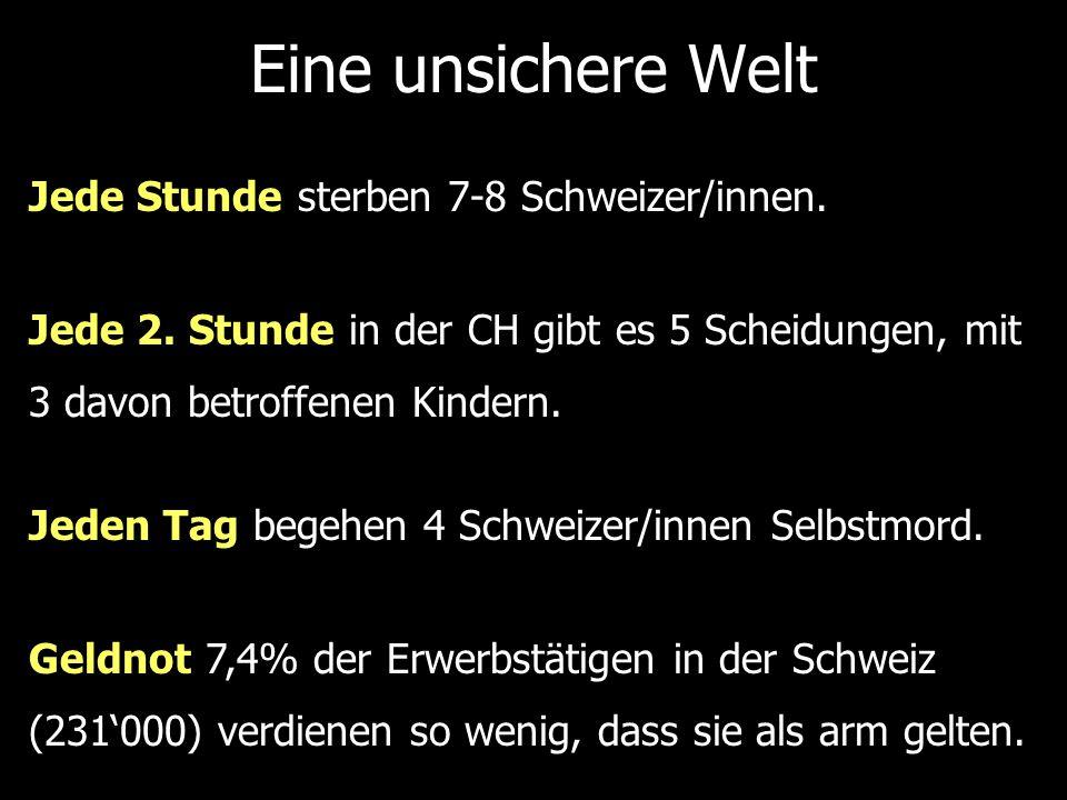 Eine unsichere Welt Jede Stunde sterben 7-8 Schweizer/innen. Jeden Tag begehen 4 Schweizer/innen Selbstmord. Jede 2. Stunde in der CH gibt es 5 Scheid