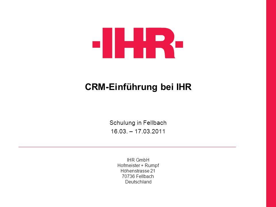 IHR GmbH Hofmeister + Rumpf Höhenstrasse 21 70736 Fellbach Deutschland CRM-Einführung bei IHR Schulung in Fellbach 16.03. – 17.03.2011