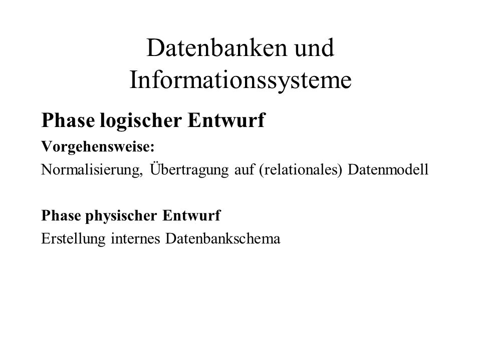 Datenbanken und Informationssysteme Phase logischer Entwurf Vorgehensweise: Normalisierung, Übertragung auf (relationales) Datenmodell Phase physische
