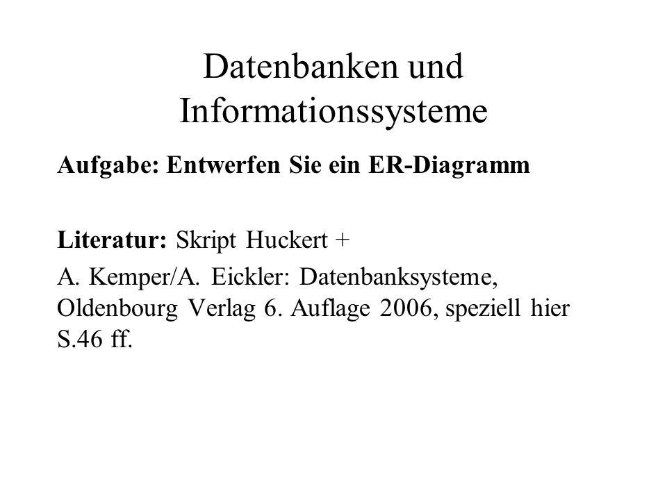 Datenbanken und Informationssysteme Aufgabe: Entwerfen Sie ein ER-Diagramm Literatur: Skript Huckert + A. Kemper/A. Eickler: Datenbanksysteme, Oldenbo
