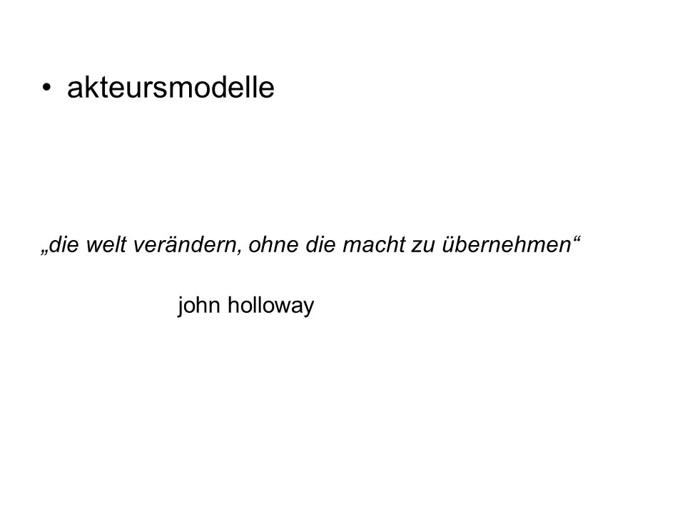 """akteursmodelle """"die welt verändern, ohne die macht zu übernehmen"""" john holloway"""