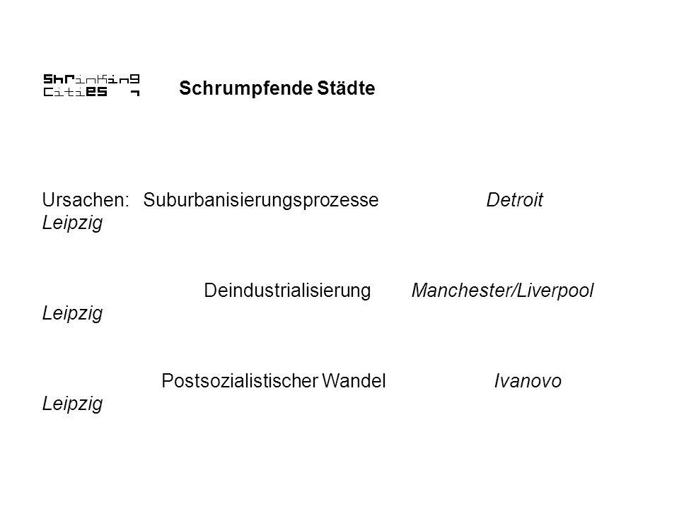 Schrumpfende Städte Ursachen: Suburbanisierungsprozesse Detroit Leipzig Deindustrialisierung Manchester/Liverpool Leipzig Postsozialistischer Wandel I