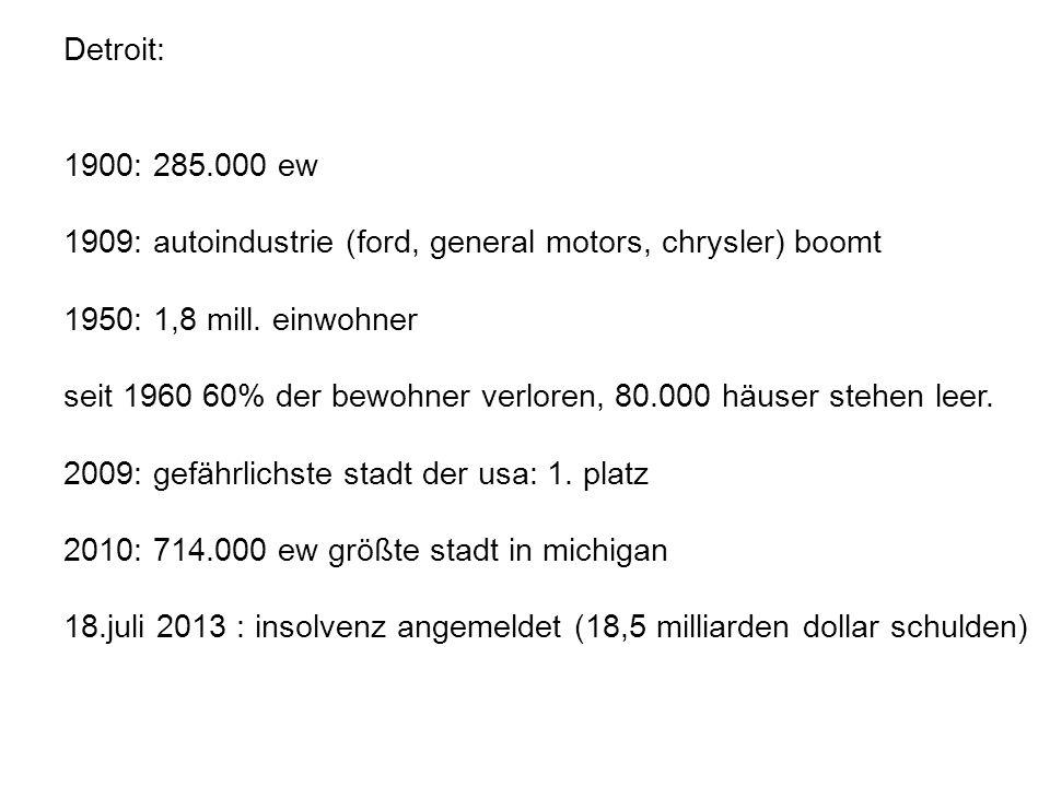 Detroit: 1900: 285.000 ew 1909: autoindustrie (ford, general motors, chrysler) boomt 1950: 1,8 mill. einwohner seit 1960 60% der bewohner verloren, 80