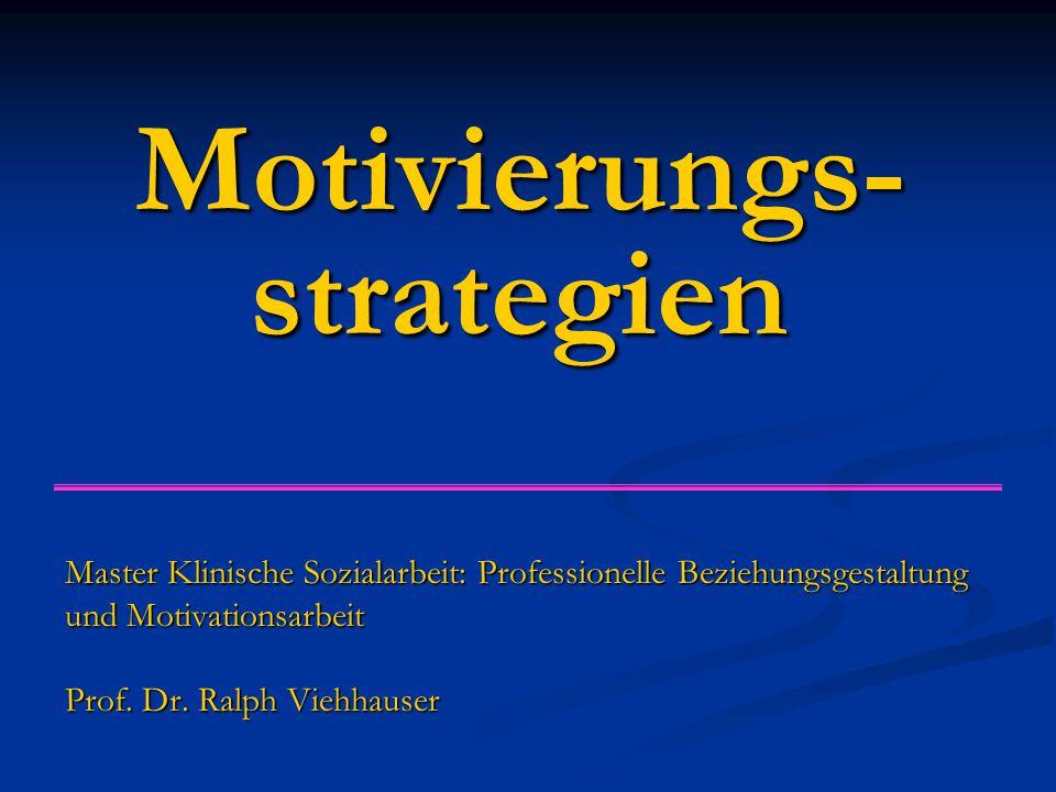 Motivierungs- strategien Master Klinische Sozialarbeit: Professionelle Beziehungsgestaltung und Motivationsarbeit Prof. Dr. Ralph Viehhauser